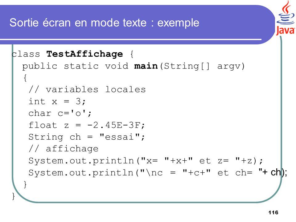 116 Sortie écran en mode texte : exemple class TestAffichage { public static void main(String[] argv) { // variables locales int x = 3; char c='o'; fl