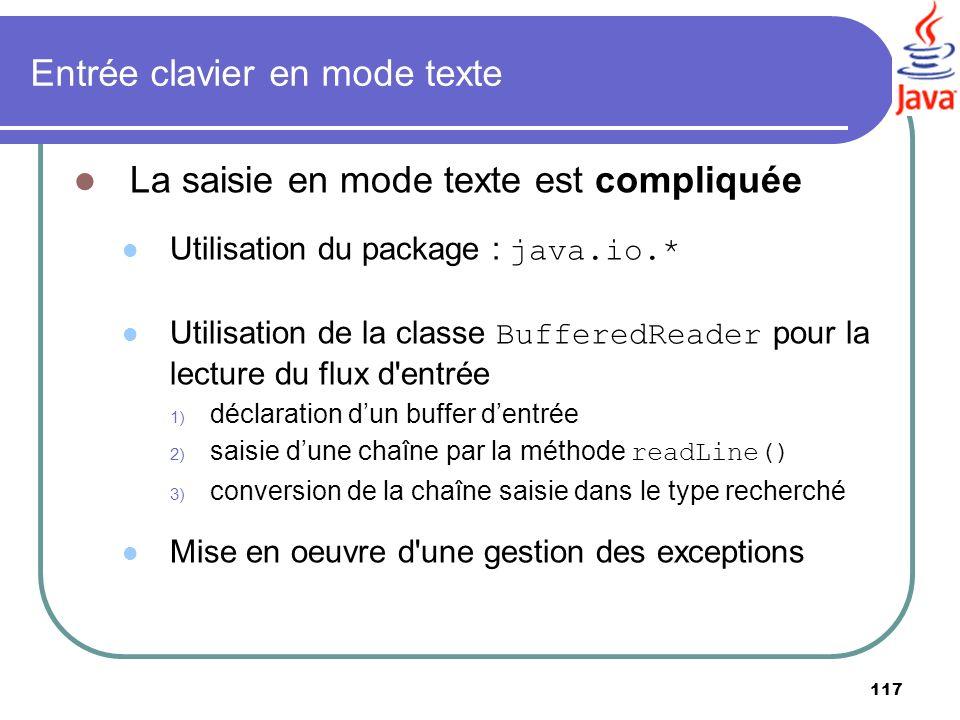 117 Entrée clavier en mode texte La saisie en mode texte est compliquée Utilisation du package : java.io.* Utilisation de la classe BufferedReader pou