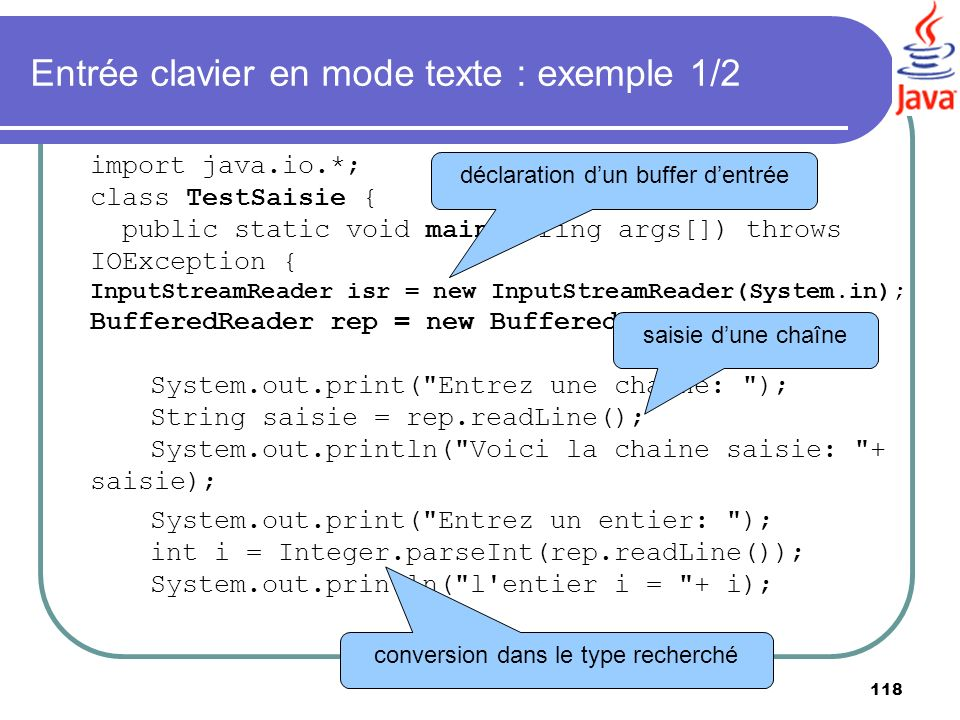 118 Entrée clavier en mode texte : exemple 1/2 import java.io.*; class TestSaisie { public static void main(String args[]) throws IOException { InputS