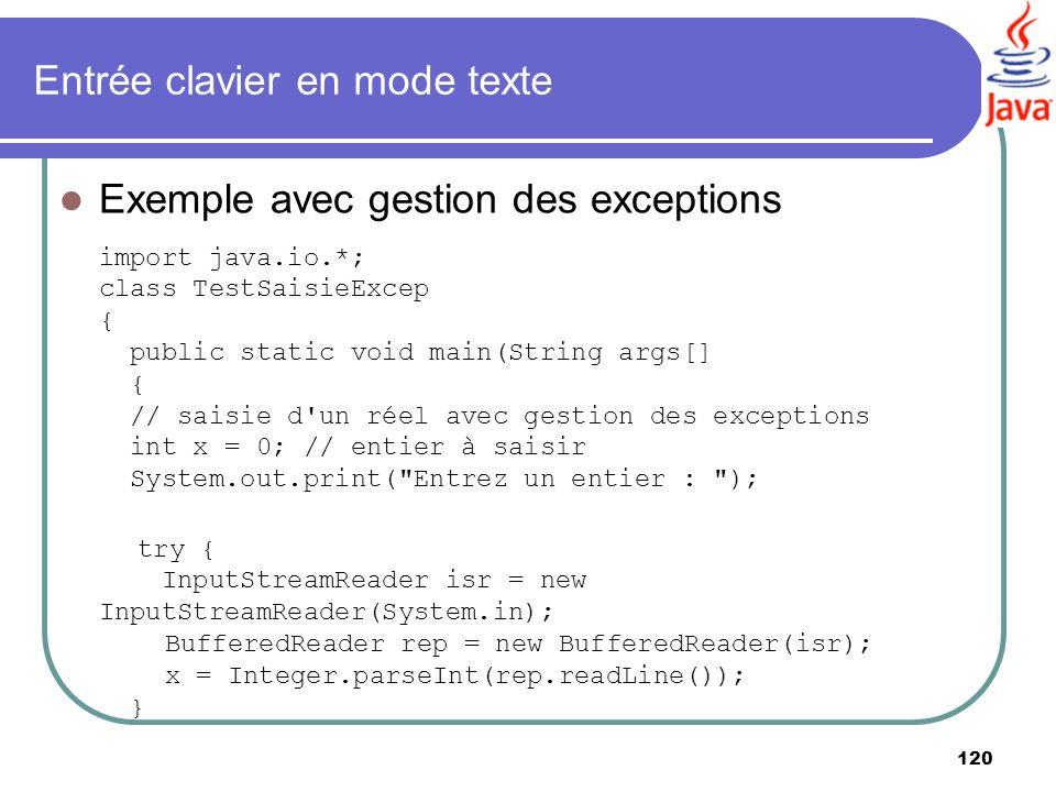 120 Entrée clavier en mode texte Exemple avec gestion des exceptions import java.io.*; class TestSaisieExcep { public static void main(String args[] {
