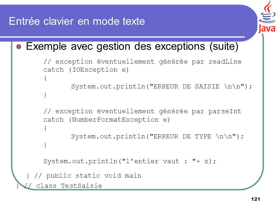 121 Entrée clavier en mode texte Exemple avec gestion des exceptions (suite) // exception éventuellement générée par readLine catch (IOException e) {
