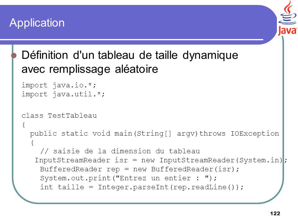 122 Application Définition d'un tableau de taille dynamique avec remplissage aléatoire import java.io.*; import java.util.*; class TestTableau { publi