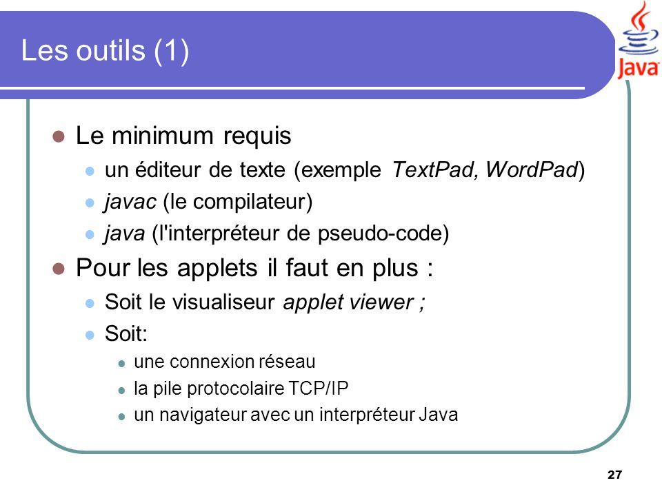 27 Les outils (1) Le minimum requis un éditeur de texte (exemple TextPad, WordPad) javac (le compilateur) java (l'interpréteur de pseudo-code) Pour le