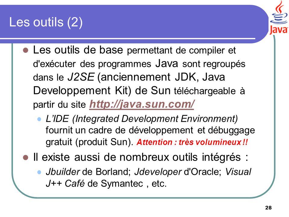 28 Les outils (2) Les outils de base permettant de compiler et d'exécuter des programmes Java sont regroupés dans le J2SE (anciennement JDK, Java Deve