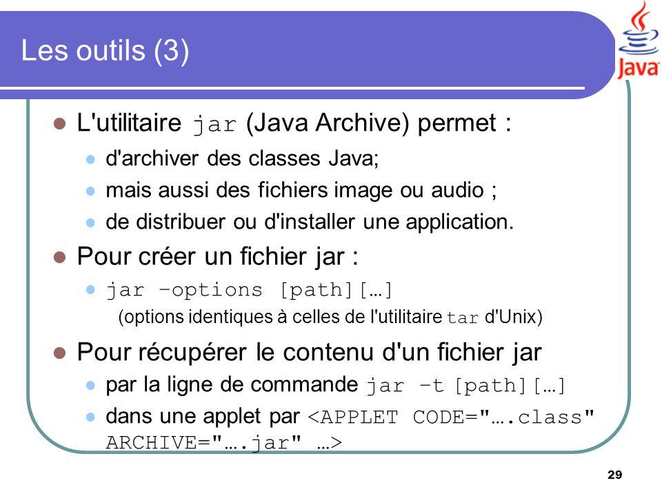 29 Les outils (3) L'utilitaire jar (Java Archive) permet : d'archiver des classes Java; mais aussi des fichiers image ou audio ; de distribuer ou d'in