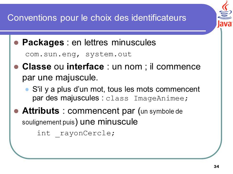 34 Conventions pour le choix des identificateurs Packages : en lettres minuscules com.sun.eng, system.out Classe ou interface : un nom ; il commence p