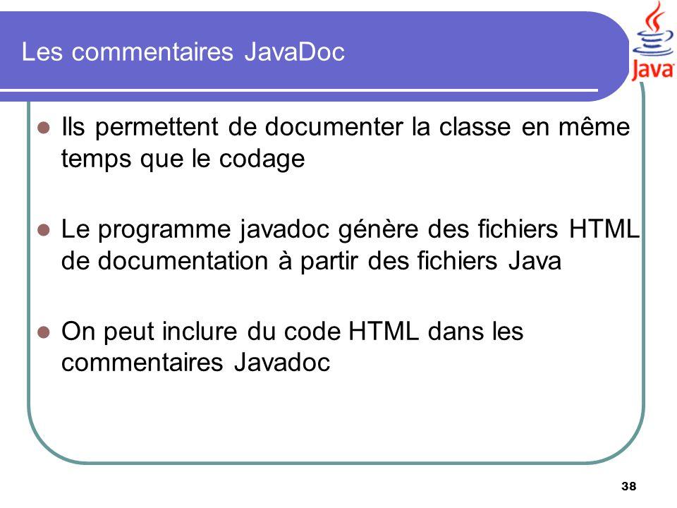 38 Les commentaires JavaDoc Ils permettent de documenter la classe en même temps que le codage Le programme javadoc génère des fichiers HTML de docume