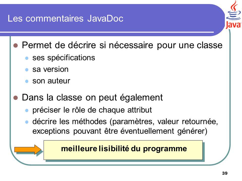 39 Les commentaires JavaDoc Permet de décrire si nécessaire pour une classe ses spécifications sa version son auteur Dans la classe on peut également