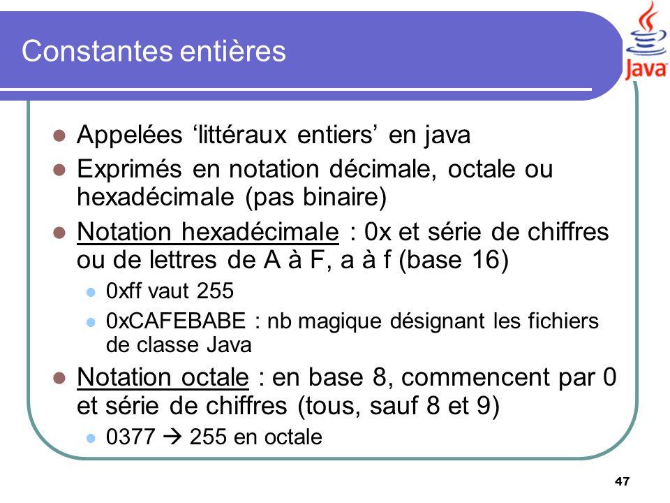 47 Constantes entières Appelées littéraux entiers en java Exprimés en notation décimale, octale ou hexadécimale (pas binaire) Notation hexadécimale :