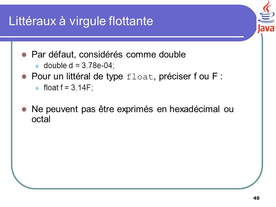 49 Littéraux à virgule flottante Par défaut, considérés comme double double d = 3.78e-04; Pour un littéral de type float, préciser f ou F : float f =