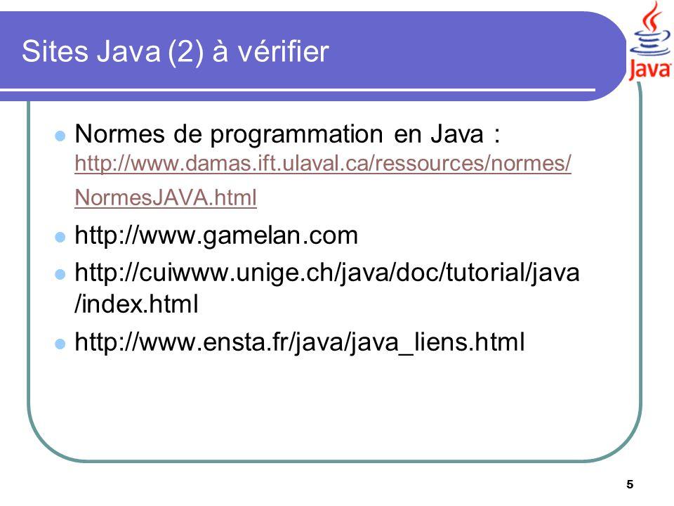 5 Sites Java (2) à vérifier Normes de programmation en Java : http://www.damas.ift.ulaval.ca/ressources/normes/ NormesJAVA.html http://www.damas.ift.u