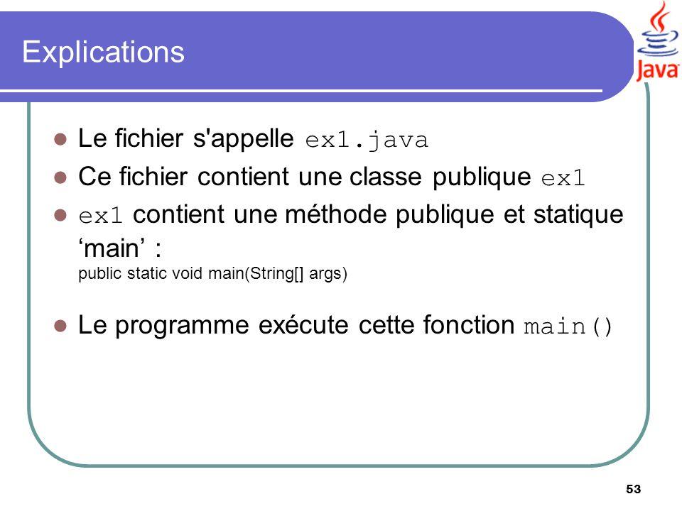 53 Explications Le fichier s'appelle ex1.java Ce fichier contient une classe publique ex1 ex1 contient une méthode publique et statique main : public