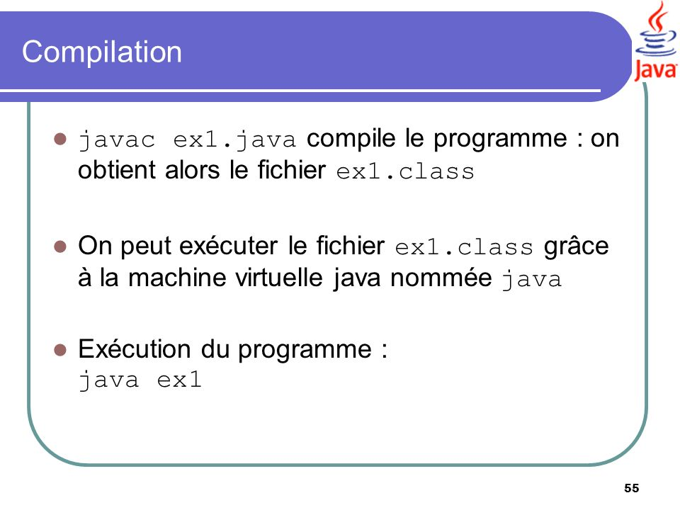 55 Compilation javac ex1.java compile le programme : on obtient alors le fichier ex1.class On peut exécuter le fichier ex1.class grâce à la machine vi