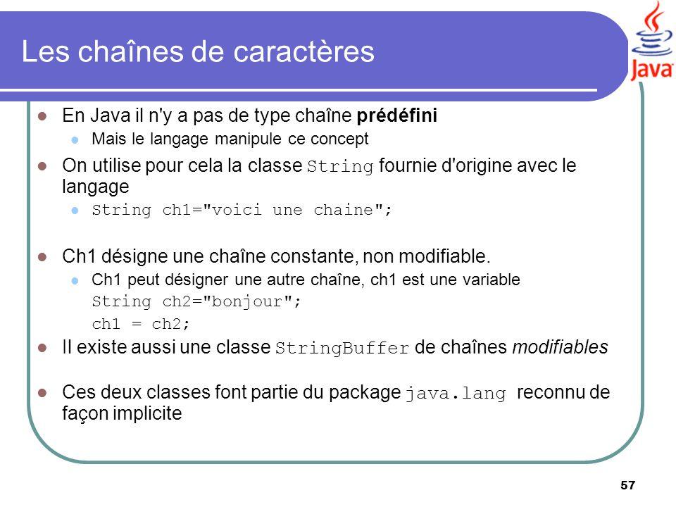 57 Les chaînes de caractères En Java il n'y a pas de type chaîne prédéfini Mais le langage manipule ce concept On utilise pour cela la classe String f
