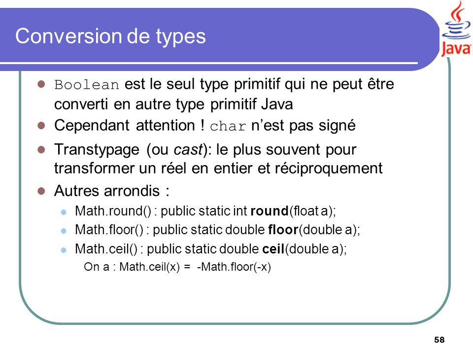 58 Conversion de types Boolean est le seul type primitif qui ne peut être converti en autre type primitif Java Cependant attention ! char nest pas sig