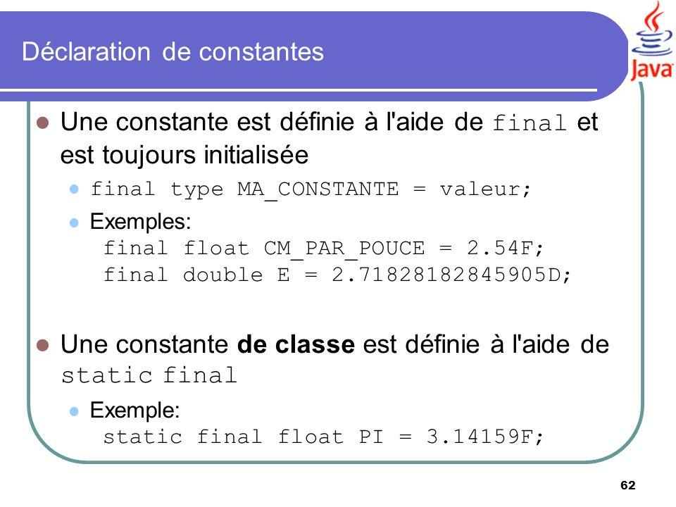 62 Déclaration de constantes Une constante est définie à l'aide de final et est toujours initialisée final type MA_CONSTANTE = valeur; Exemples: final