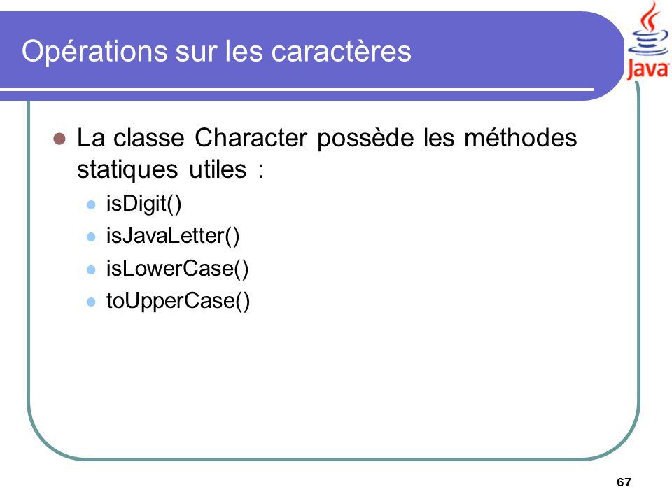 67 Opérations sur les caractères La classe Character possède les méthodes statiques utiles : isDigit() isJavaLetter() isLowerCase() toUpperCase()