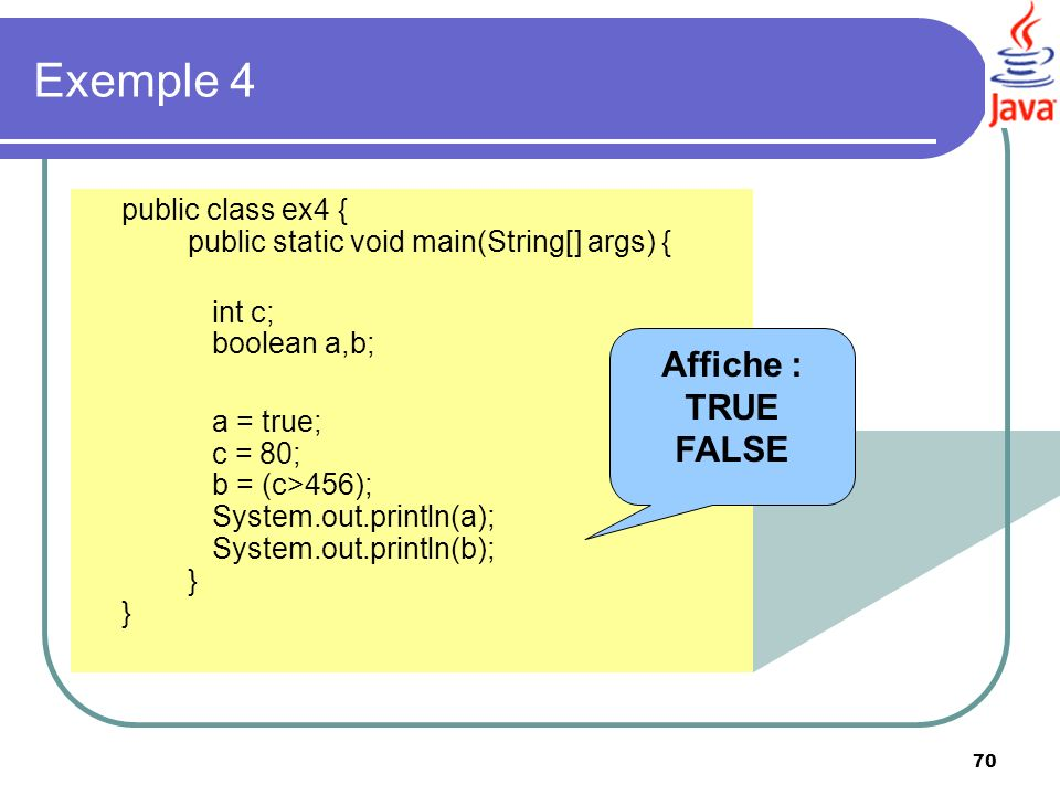 70 Exemple 4 public class ex4 { public static void main(String[] args) { int c; boolean a,b; a = true; c = 80; b = (c>456); System.out.println(a); Sys