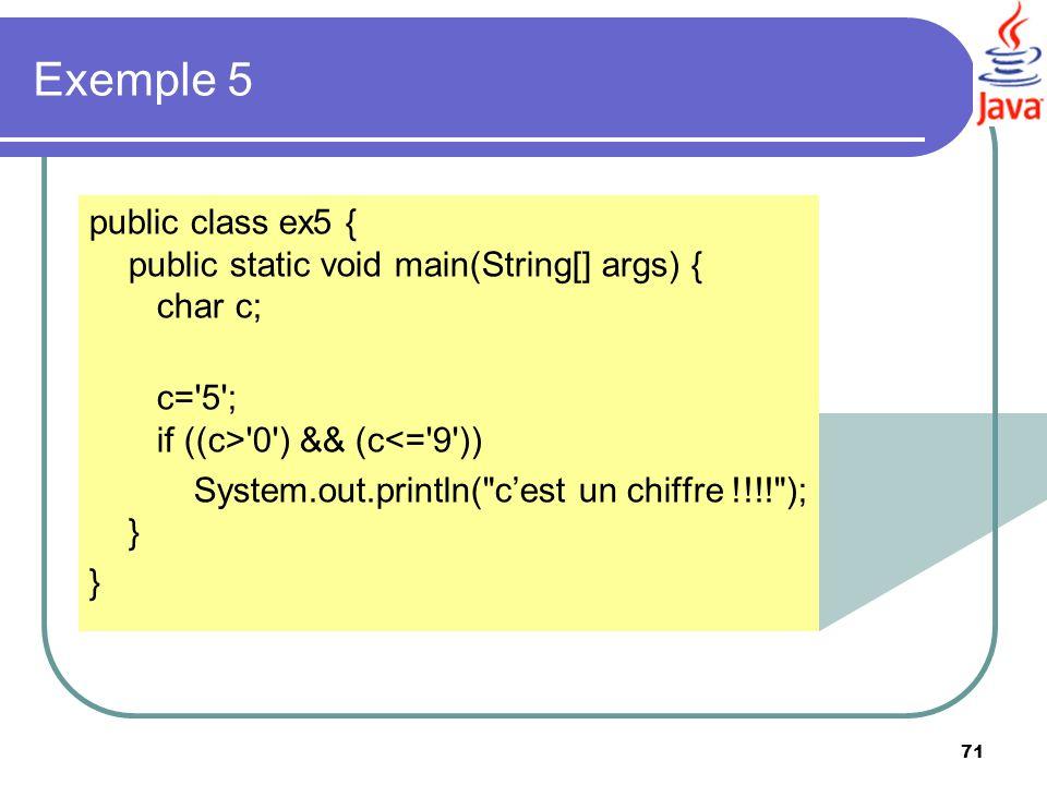 71 Exemple 5 public class ex5 { public static void main(String[] args) { char c; c='5'; if ((c>'0') && (c<='9')) System.out.println(