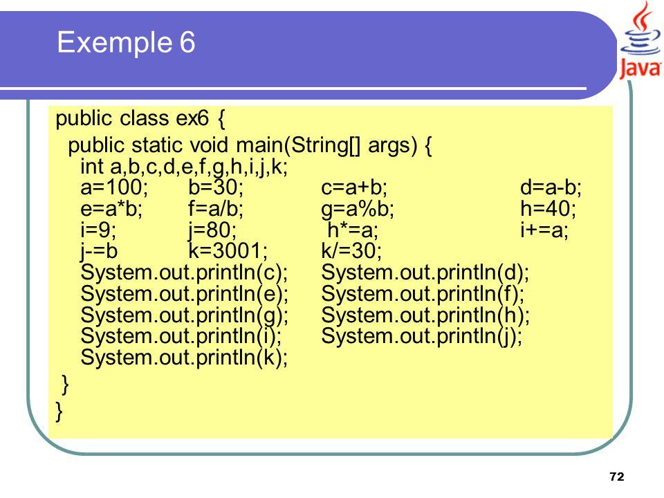 72 Exemple 6 public class ex6 { public static void main(String[] args) { int a,b,c,d,e,f,g,h,i,j,k; a=100;b=30;c=a+b;d=a-b; e=a*b;f=a/b;g=a%b;h=40; i=