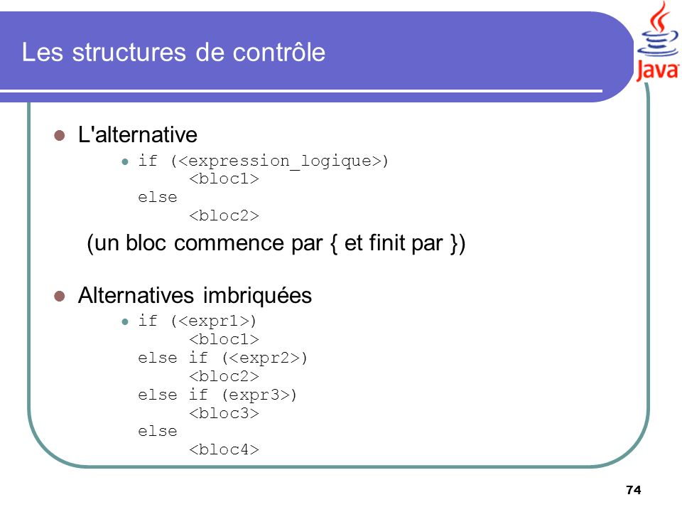 74 Les structures de contrôle L'alternative if ( ) else (un bloc commence par { et finit par }) Alternatives imbriquées if ( ) else if ( ) else if (ex