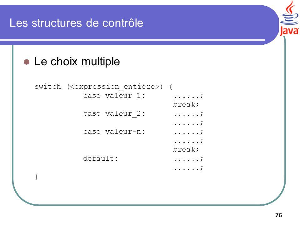 75 Les structures de contrôle Le choix multiple switch ( ) { case valeur_1:......; break; case valeur_2:......;......; case valeur-n:......;......; br