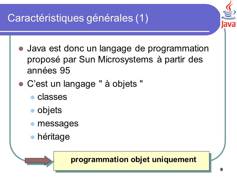 8 Caractéristiques générales (1) Java est donc un langage de programmation proposé par Sun Microsystems à partir des années 95 Cest un langage