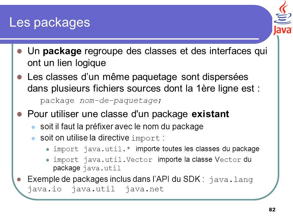 82 Les packages Un package regroupe des classes et des interfaces qui ont un lien logique Les classes dun même paquetage sont dispersées dans plusieur
