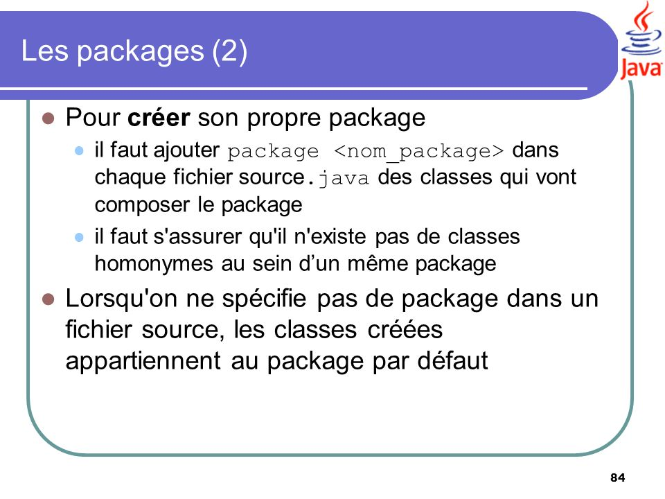 84 Les packages (2) Pour créer son propre package il faut ajouter package dans chaque fichier source.java des classes qui vont composer le package il