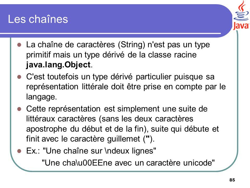 85 Les chaînes La chaîne de caractères (String) n'est pas un type primitif mais un type dérivé de la classe racine java.lang.Object. C'est toutefois u