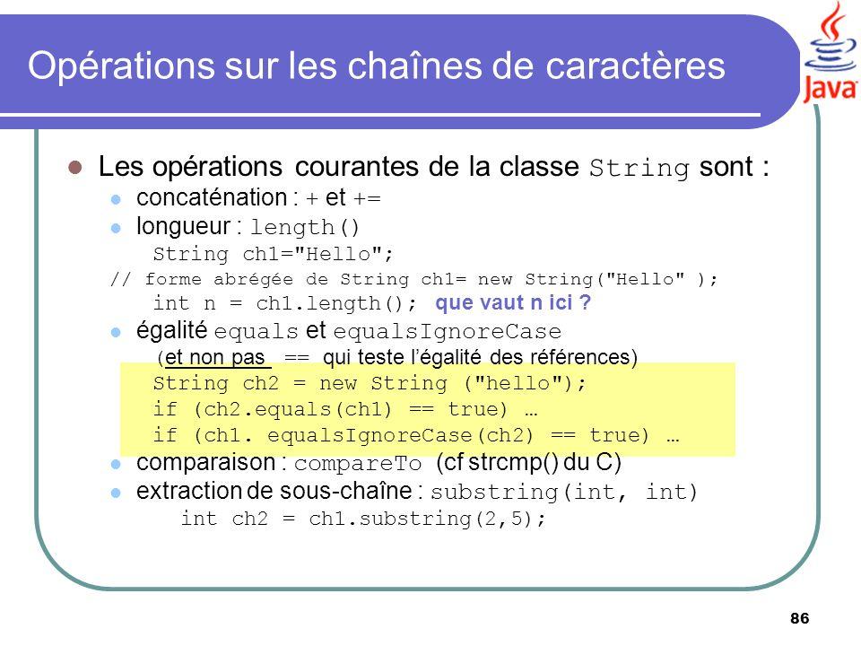 86 Opérations sur les chaînes de caractères Les opérations courantes de la classe String sont : concaténation : + et += longueur : length() String ch1