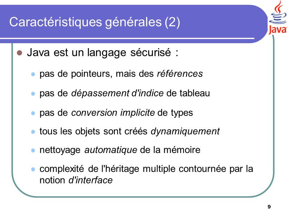9 Caractéristiques générales (2) Java est un langage sécurisé : pas de pointeurs, mais des références pas de dépassement d'indice de tableau pas de co