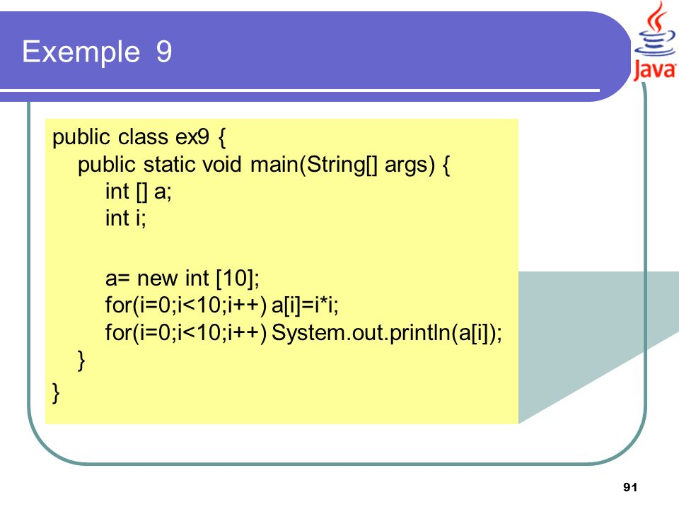 91 Exemple 9 public class ex9 { public static void main(String[] args) { int [] a; int i; a= new int [10]; for(i=0;i<10;i++) a[i]=i*i; for(i=0;i<10;i+