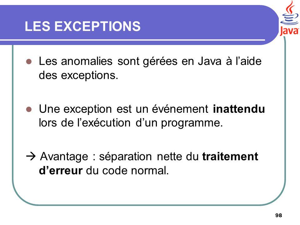98 LES EXCEPTIONS Les anomalies sont gérées en Java à laide des exceptions. Une exception est un événement inattendu lors de lexécution dun programme.