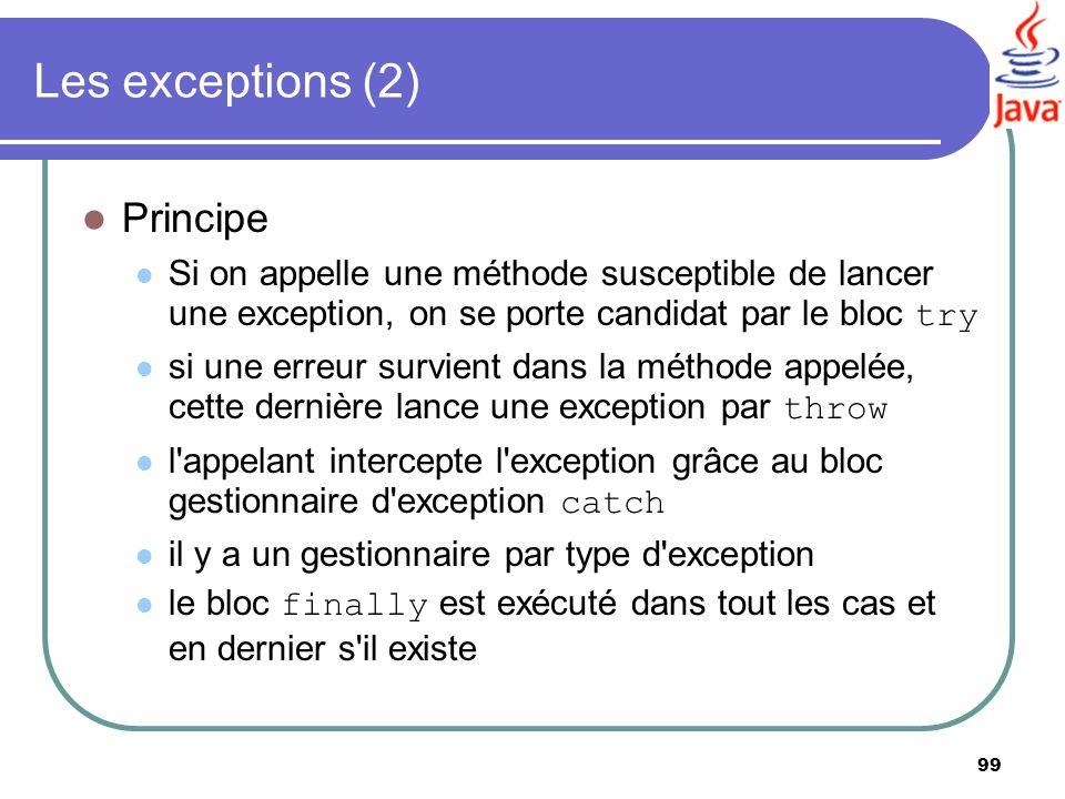 99 Les exceptions (2) Principe Si on appelle une méthode susceptible de lancer une exception, on se porte candidat par le bloc try si une erreur survi