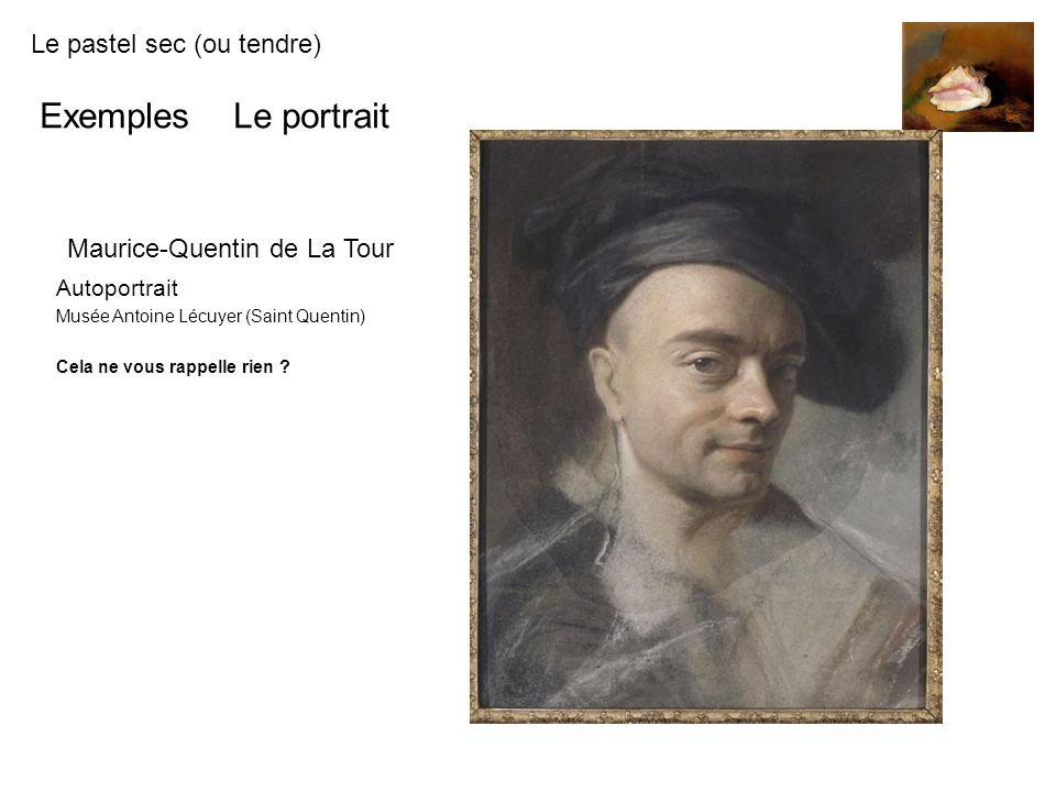 Le pastel sec (ou tendre) Exemples Le portrait Maurice-Quentin de La Tour Autoportrait Musée Antoine Lécuyer (Saint Quentin) Cela ne vous rappelle rie