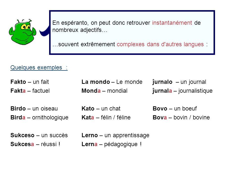 Quelques exemples : Fakto – un faitLa mondo – Le mondeĵurnalo – un journal Fakta – factuel Monda – mondialĵurnala – journalistique Birdo – un oiseauKa