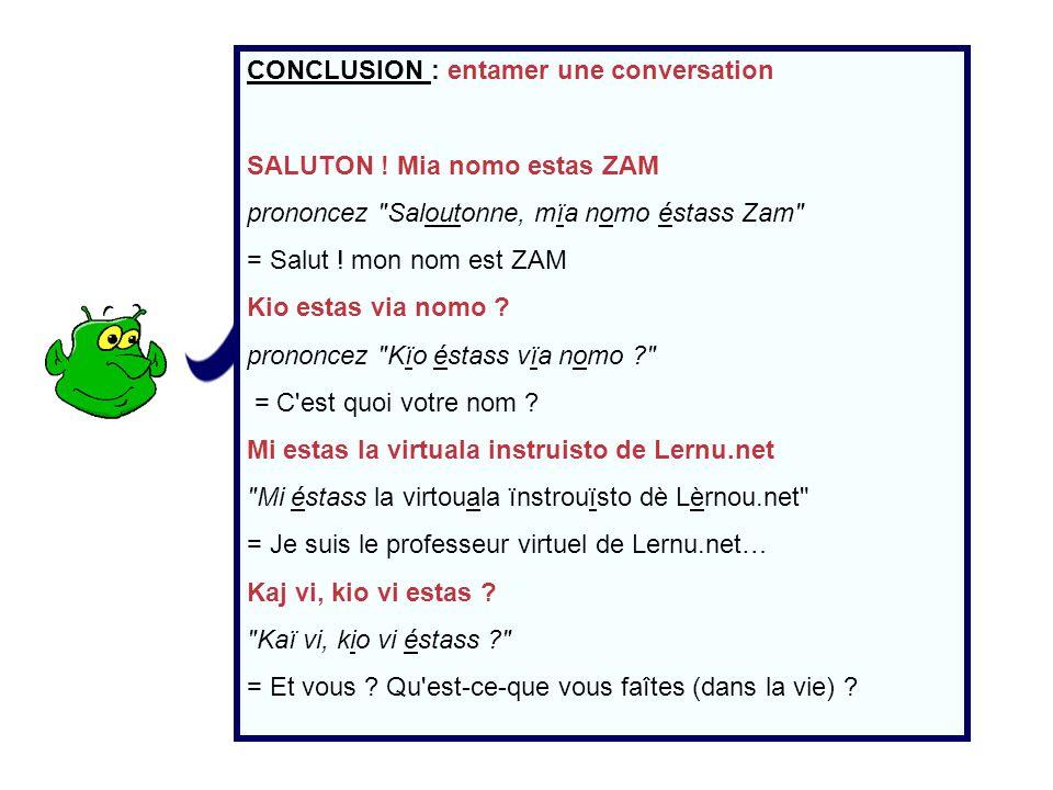 CONCLUSION : entamer une conversation SALUTON ! Mia nomo estas ZAM prononcez