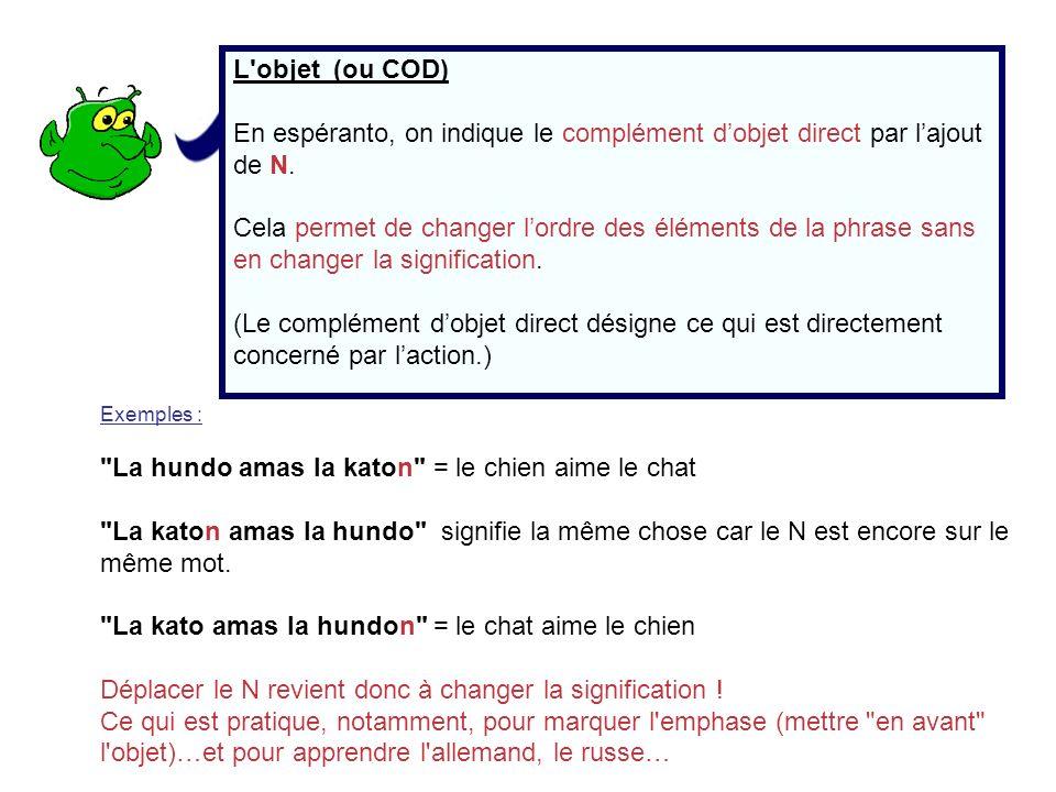 L'objet (ou COD) En espéranto, on indique le complément dobjet direct par lajout de N. Cela permet de changer lordre des éléments de la phrase sans en