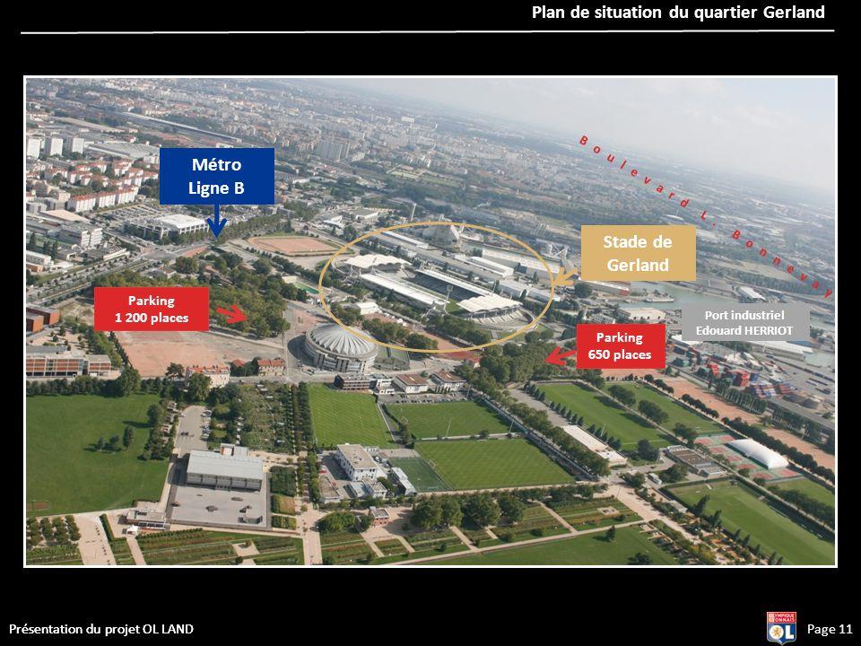 Page 11Présentation du projet OL LAND Plan de situation du quartier Gerland Métro Ligne B Port industriel Edouard HERRIOT Stade de Gerland Boulevard L