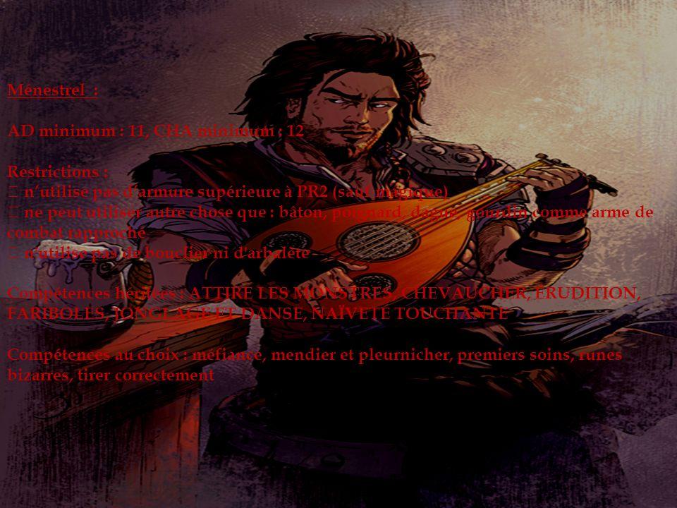Ménestrel : AD minimum : 11, CHA minimum : 12 Restrictions : nutilise pas darmure supérieure à PR2 (sauf magique) ne peut utiliser autre chose que : bâton, poignard, dague, gourdin comme arme de combat rapproché n utilise pas de bouclier ni d arbalète Compétences héritées : ATTIRE LES MONSTRES, CHEVAUCHER, ÉRUDITION, FARIBOLES, JONGLAGE ET DANSE, NAÏVETÉ TOUCHANTE Compétences au choix : méfiance, mendier et pleurnicher, premiers soins, runes bizarres, tirer correctement