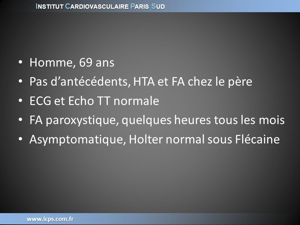 I NSTITUT C ARDIOVASCULAIRE P ARIS S UD www.icps.com.fr Car récidives asymptomatiques Senatore, JACC 2005:873-6 Holter à 1 et 4 mois Télé ECG / jr 50% des épisodes de FA sont asymptomatiques