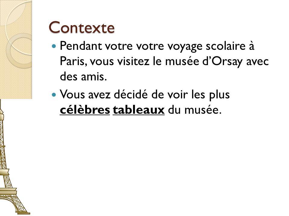 Contexte Pendant votre votre voyage scolaire à Paris, vous visitez le musée dOrsay avec des amis. Vous avez décidé de voir les plus célèbres tableaux
