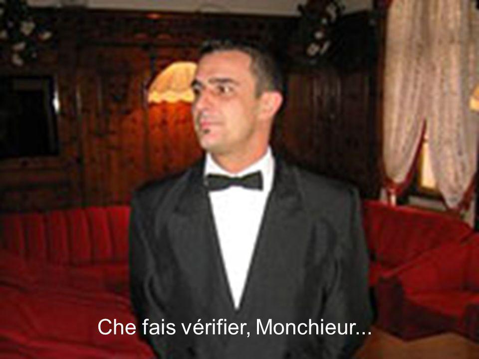 Che fais vérifier, Monchieur...