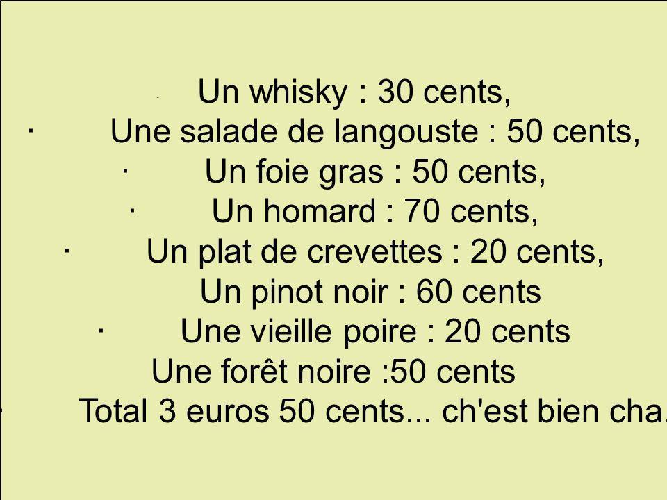 · Un whisky : 30 cents, · Une salade de langouste : 50 cents, · Un foie gras : 50 cents, · Un homard : 70 cents, · Un plat de crevettes : 20 cents, Un pinot noir : 60 cents · Une vieille poire : 20 cents Une forêt noire :50 cents · Total 3 euros 50 cents...