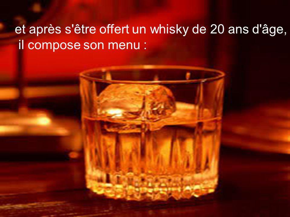 et après s être offert un whisky de 20 ans d âge, il compose son menu :