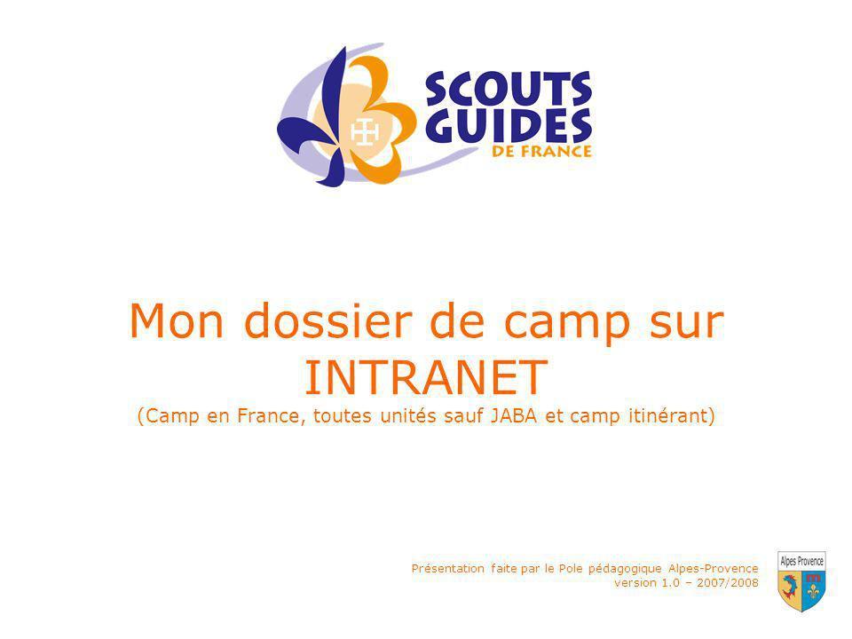 Présentation faite par le Pole pédagogique Alpes-Provence version 1.0 – 2007/2008 Mon dossier de camp sur INTRANET (Camp en France, toutes unités sauf JABA et camp itinérant)