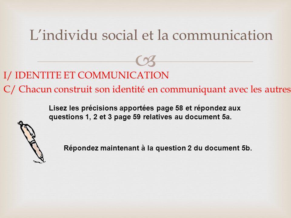 Lindividu social et la communication I/ IDENTITE ET COMMUNICATION C/ Chacun construit son identité en communiquant avec les autres Lisez les précisions apportées page 58 et répondez aux questions 1, 2 et 3 page 59 relatives au document 5a.
