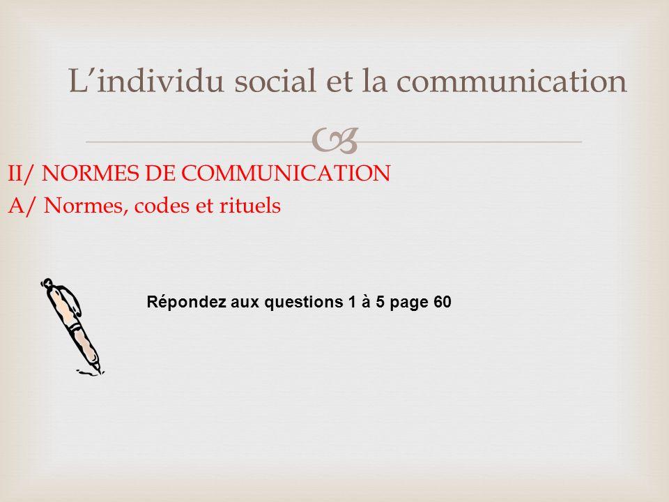 Lindividu social et la communication II/ NORMES DE COMMUNICATION B/ Relativité des normes de communication Lisez le document 7 page 61 et répondez aux questions 1 à 4.