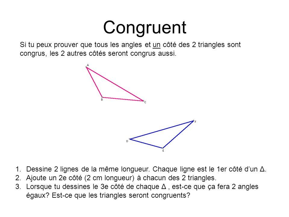 Congruent Si tu peux prouver que tous les angles et un côté des 2 triangles sont congrus, les 2 autres côtés seront congrus aussi. 1.Dessine 2 lignes